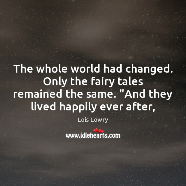 "The whole world had changed. Only the fairy tales remained the same. "" Lois Lowry Picture Quote"
