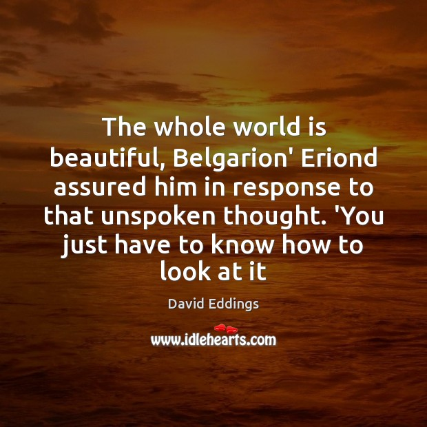 The whole world is beautiful, Belgarion' Eriond assured him in response to David Eddings Picture Quote