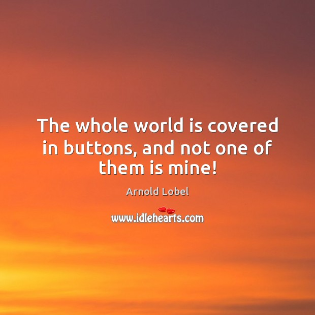 The whole world is covered in buttons, and not one of them is mine! Image