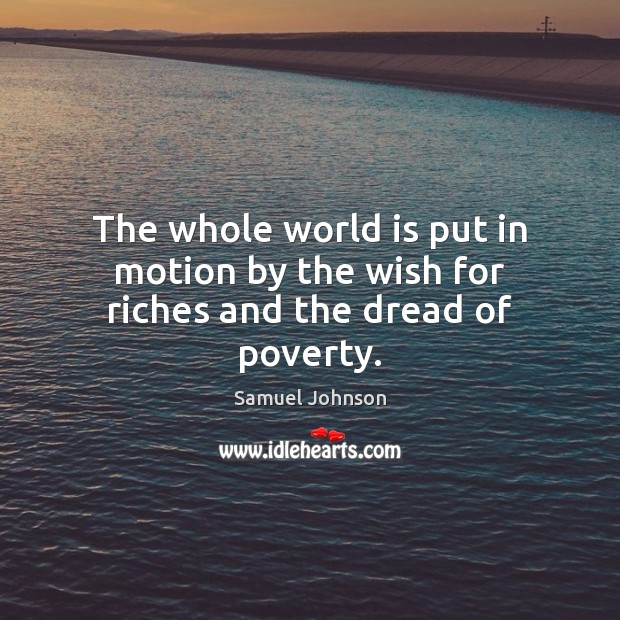 Image, The whole world is put in motion by the wish for riches and the dread of poverty.