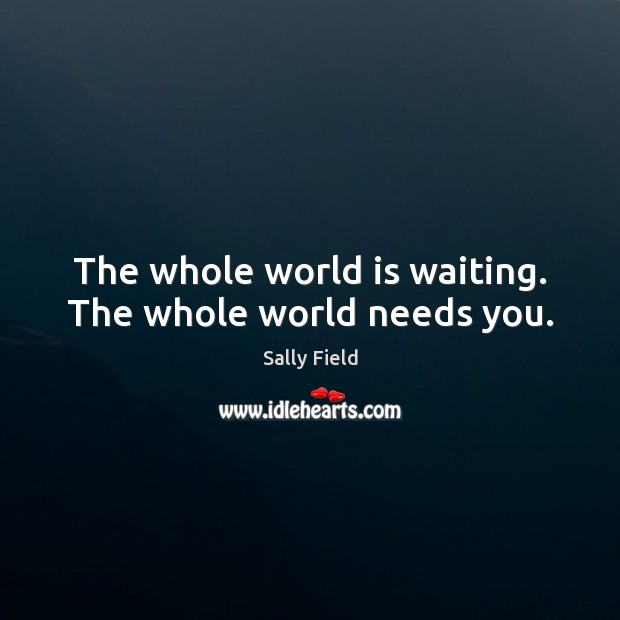 Image, The whole world is waiting. The whole world needs you.