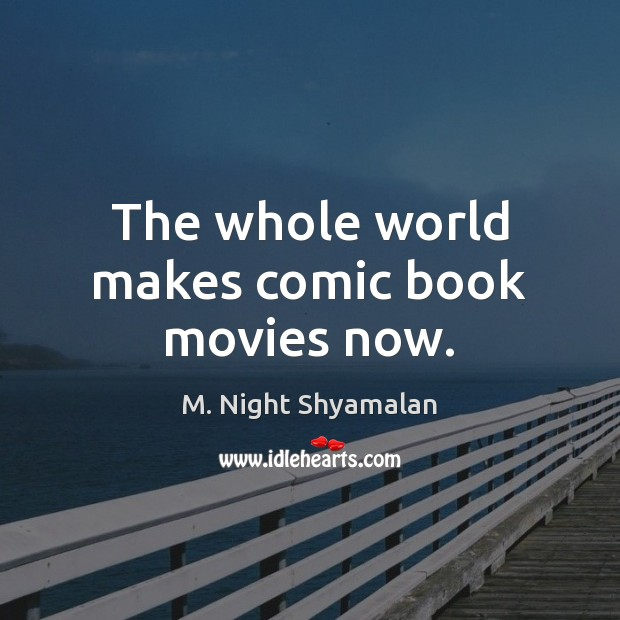 The whole world makes comic book movies now. M. Night Shyamalan Picture Quote