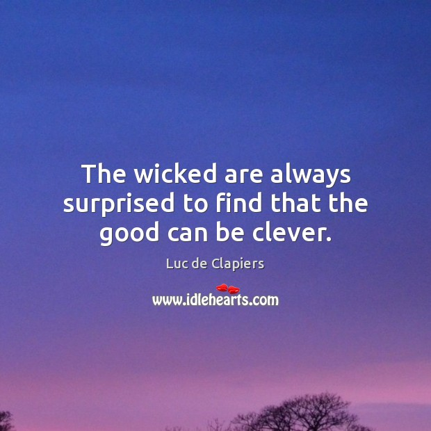 The wicked are always surprised to find that the good can be clever. Luc de Clapiers Picture Quote