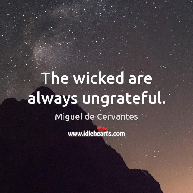 The wicked are always ungrateful. Miguel de Cervantes Picture Quote
