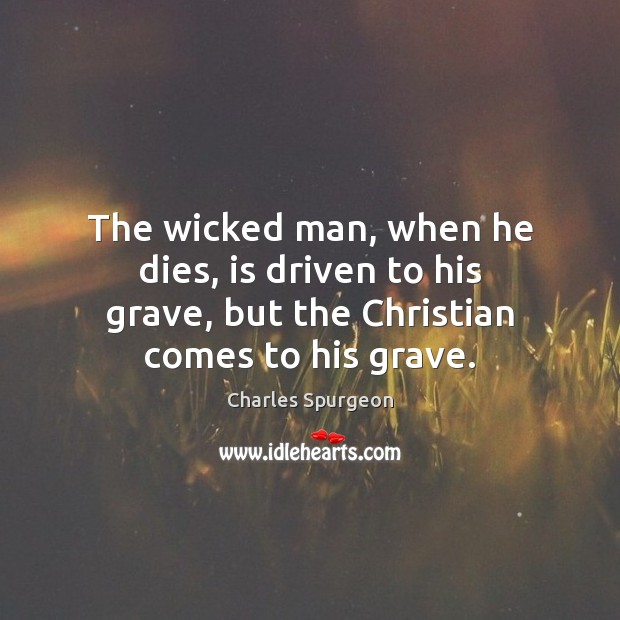 Image, The wicked man, when he dies, is driven to his grave, but