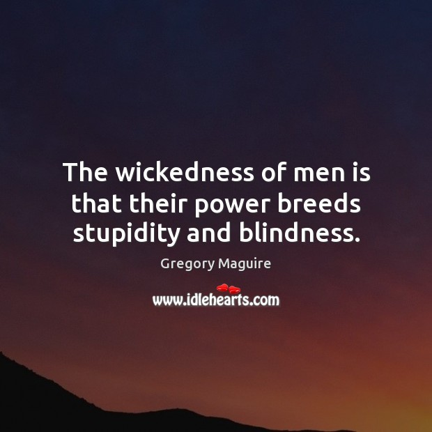 The wickedness of men is that their power breeds stupidity and blindness. Image