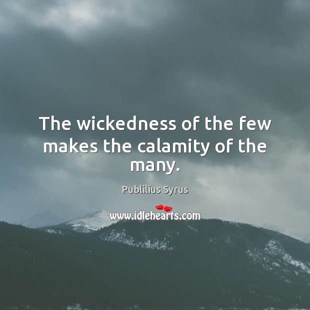 The wickedness of the few makes the calamity of the many. Publilius Syrus Picture Quote