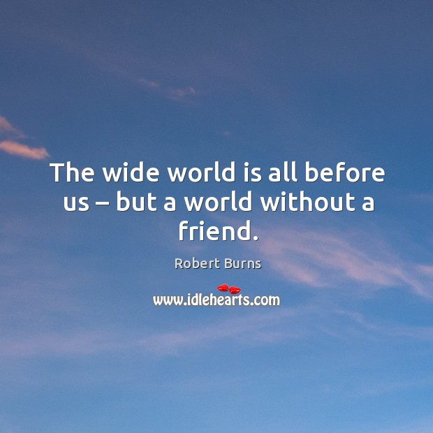 Image, The wide world is all before us – but a world without a friend.