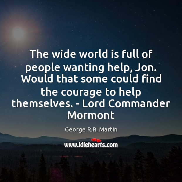 The wide world is full of people wanting help, Jon. Would that Image