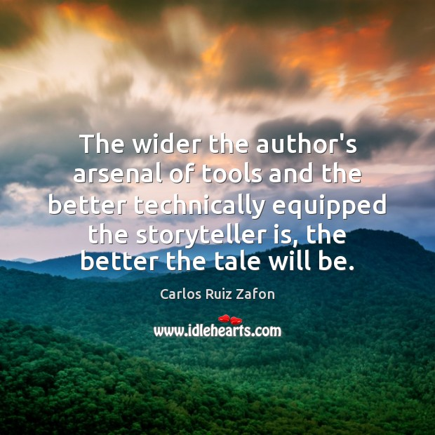 The wider the author's arsenal of tools and the better technically equipped Carlos Ruiz Zafon Picture Quote