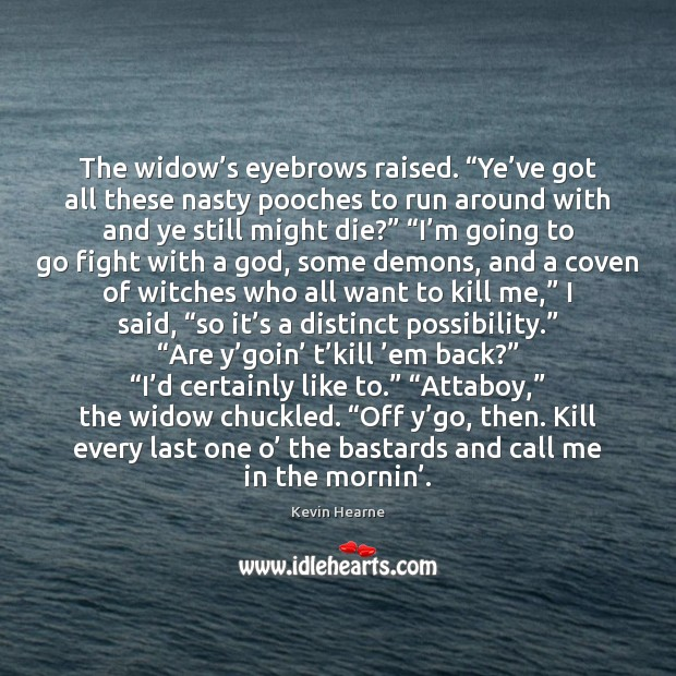 """The widow's eyebrows raised. """"Ye've got all these nasty pooches Kevin Hearne Picture Quote"""