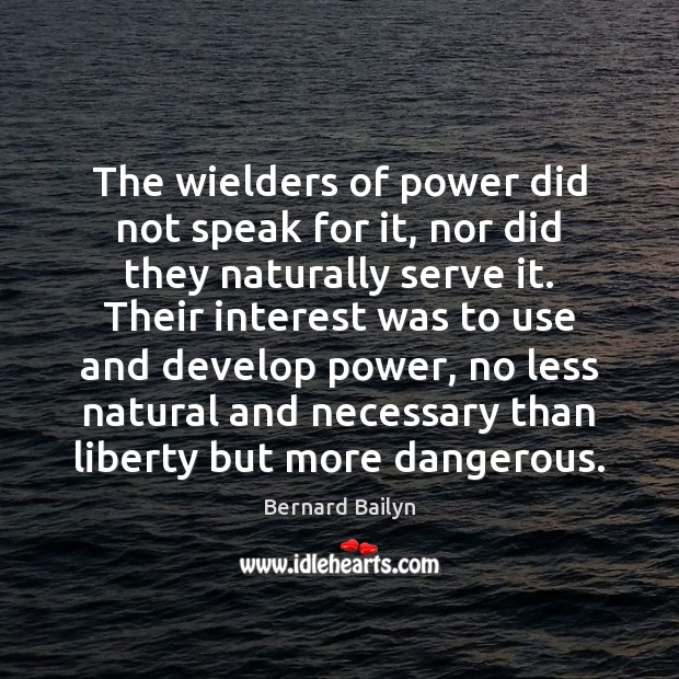 The wielders of power did not speak for it, nor did they Bernard Bailyn Picture Quote