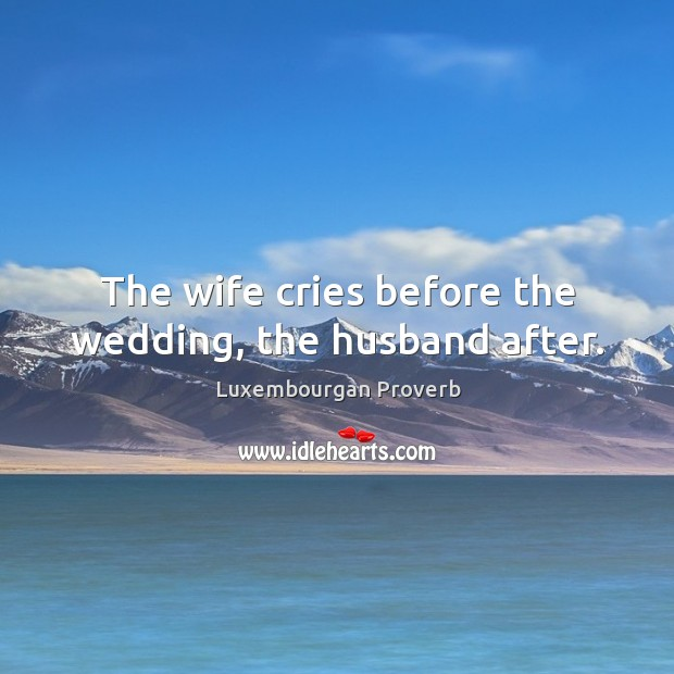 The wife cries before the wedding, the husband after. Luxembourgan Proverbs Image