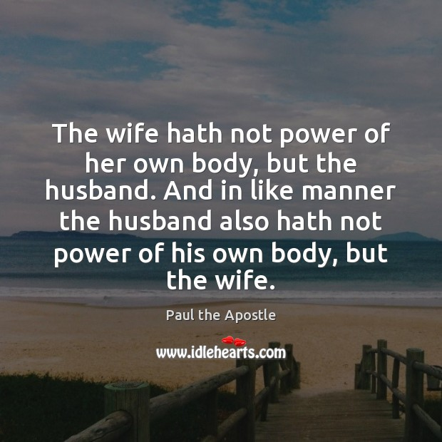 The wife hath not power of her own body, but the husband. Image