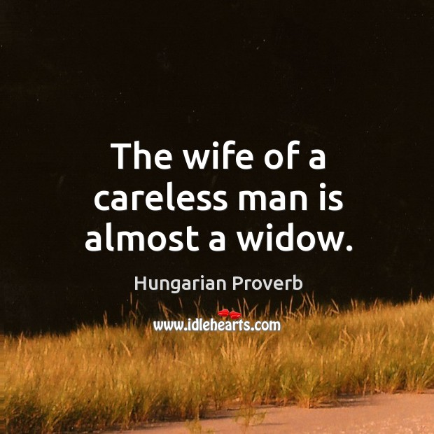 The wife of a careless man is almost a widow. Image