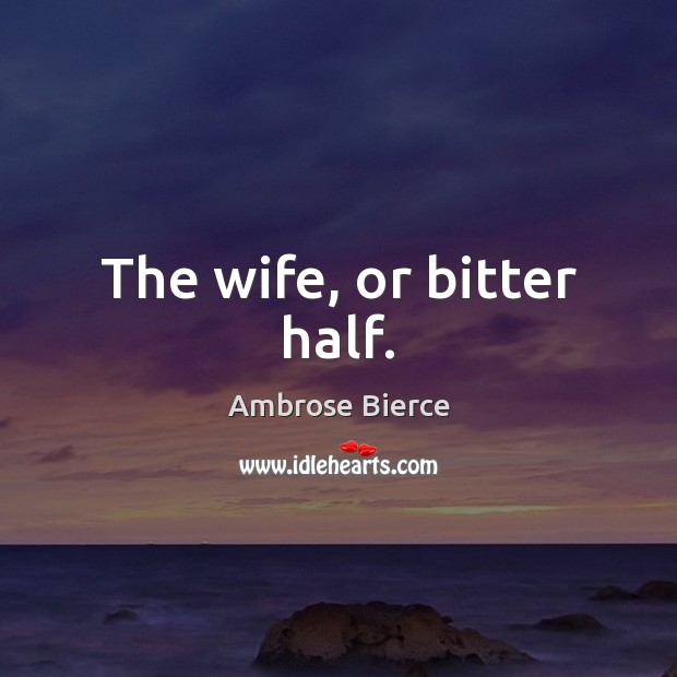The wife, or bitter half. Image