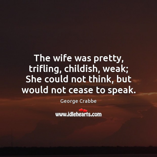 The wife was pretty, trifling, childish, weak; She could not think, but George Crabbe Picture Quote