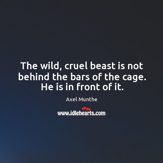 Image, The wild, cruel beast is not behind the bars of the cage. He is in front of it.