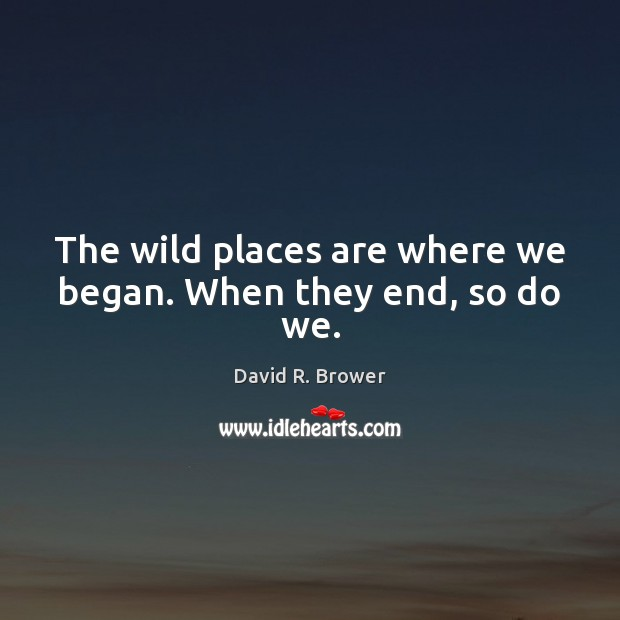 The wild places are where we began. When they end, so do we. Image