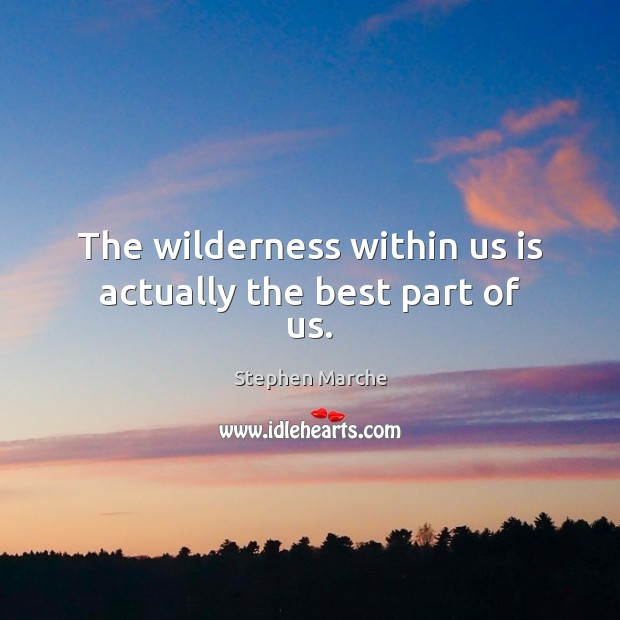 The wilderness within us is actually the best part of us. Image