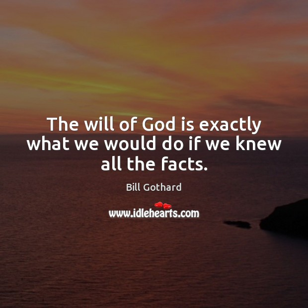 Image, The will of God is exactly what we would do if we knew all the facts.