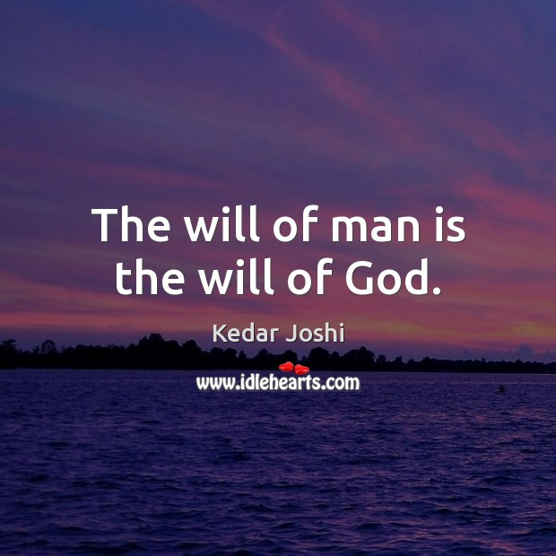 The will of man is the will of God. Kedar Joshi Picture Quote