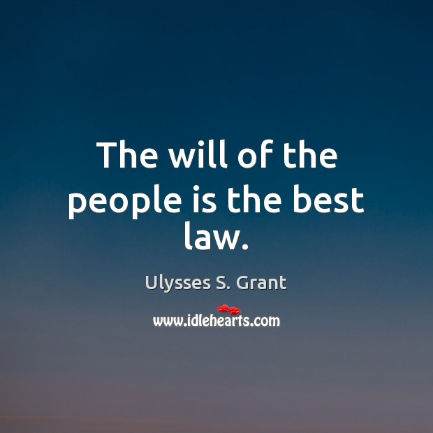 The will of the people is the best law. Ulysses S. Grant Picture Quote