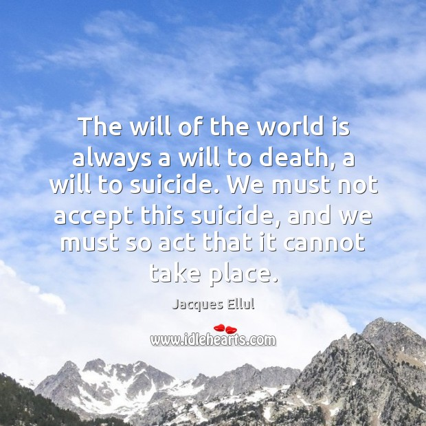 The will of the world is always a will to death, a Jacques Ellul Picture Quote