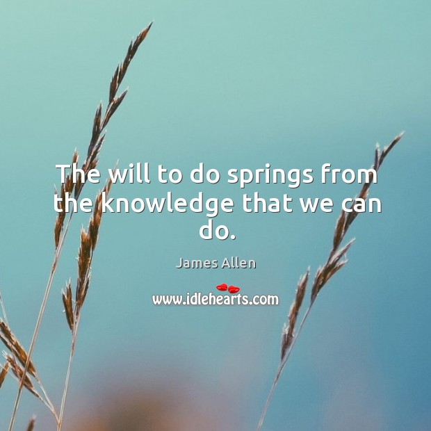 The will to do springs from the knowledge that we can do. Image