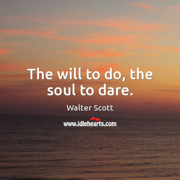 The will to do, the soul to dare. Walter Scott Picture Quote