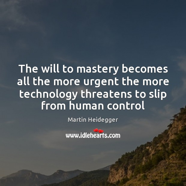 The will to mastery becomes all the more urgent the more technology Martin Heidegger Picture Quote