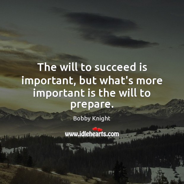 The will to succeed is important, but what's more important is the will to prepare. Image