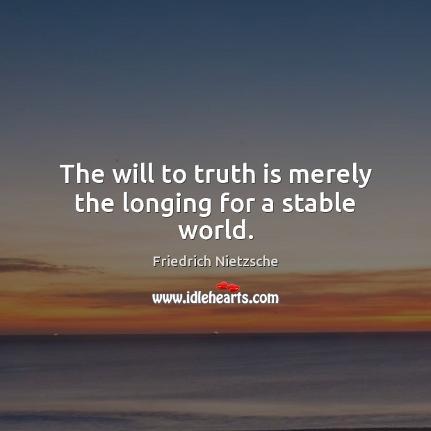 Image, The will to truth is merely the longing for a stable world.