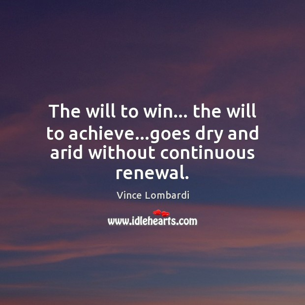 Image, The will to win… the will to achieve…goes dry and arid without continuous renewal.