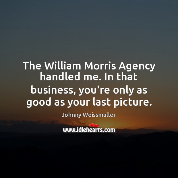 The William Morris Agency handled me. In that business, you're only as Image
