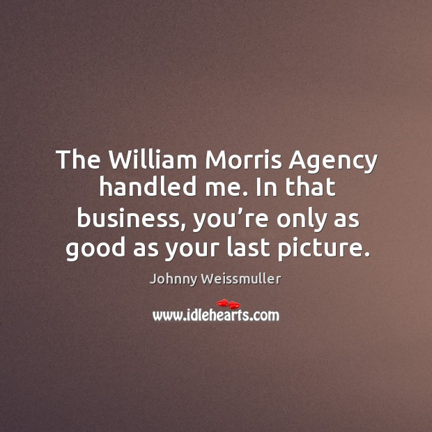 The william morris agency handled me. In that business, you're only as good as your last picture. Image