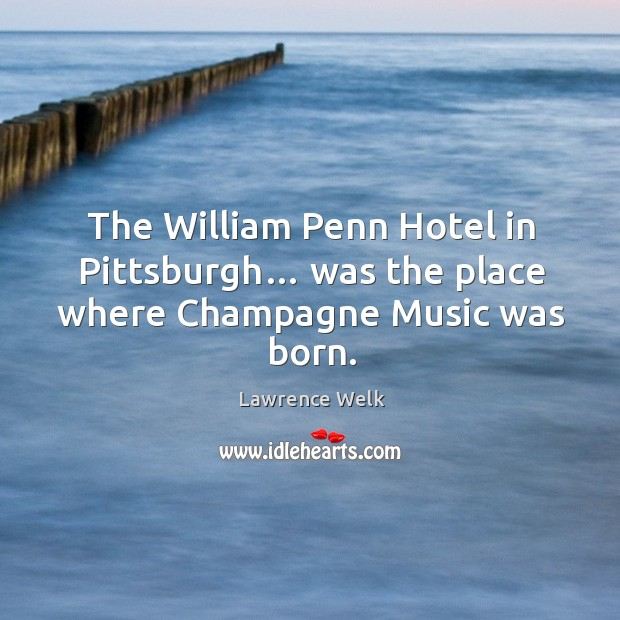 The william penn hotel in pittsburgh… was the place where champagne music was born. Image