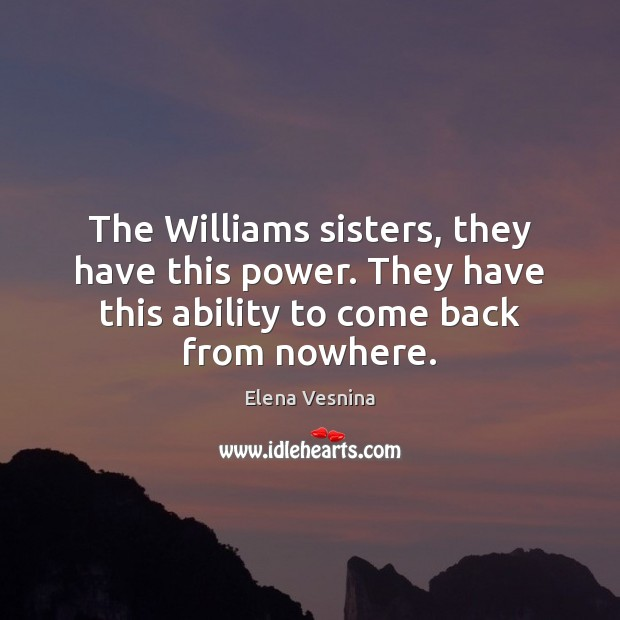 The Williams sisters, they have this power. They have this ability to Ability Quotes Image