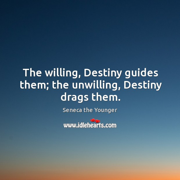 The willing, destiny guides them; the unwilling, destiny drags them. Image