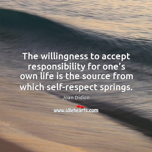 The willingness to accept responsibility for one's own life is the source from which self-respect springs. Image