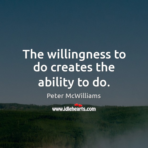 The willingness to do creates the ability to do. Image