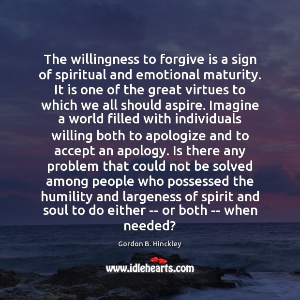 The willingness to forgive is a sign of spiritual and emotional maturity. Gordon B. Hinckley Picture Quote