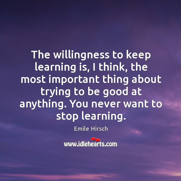 The willingness to keep learning is, I think, the most important thing about trying to be good at anything. Emile Hirsch Picture Quote