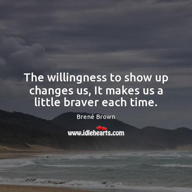 The willingness to show up changes us, It makes us a little braver each time. Image