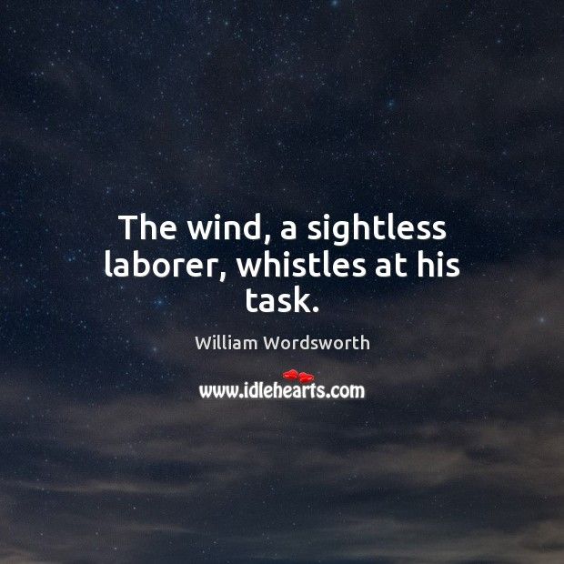 The wind, a sightless laborer, whistles at his task. William Wordsworth Picture Quote