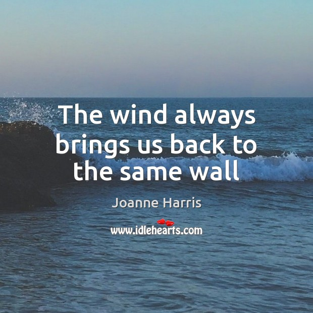 The wind always brings us back to the same wall Joanne Harris Picture Quote