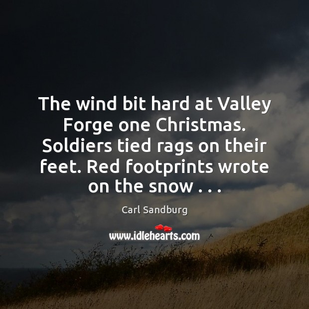 The wind bit hard at Valley Forge one Christmas. Soldiers tied rags Carl Sandburg Picture Quote