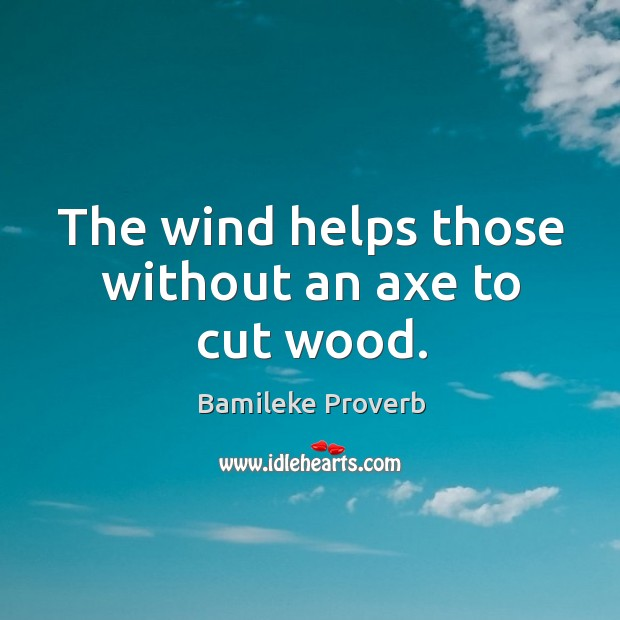 The wind helps those without an axe to cut wood. Bamileke Proverbs Image