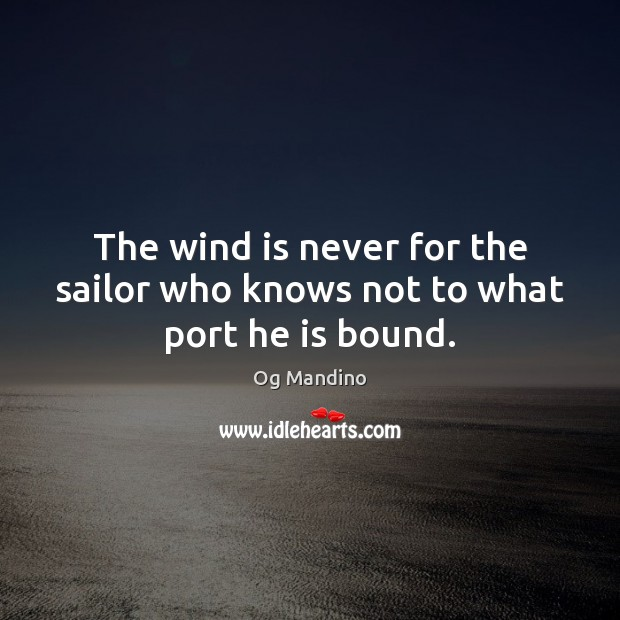 The wind is never for the sailor who knows not to what port he is bound. Image