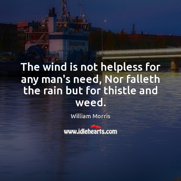 The wind is not helpless for any man's need, Nor falleth the William Morris Picture Quote